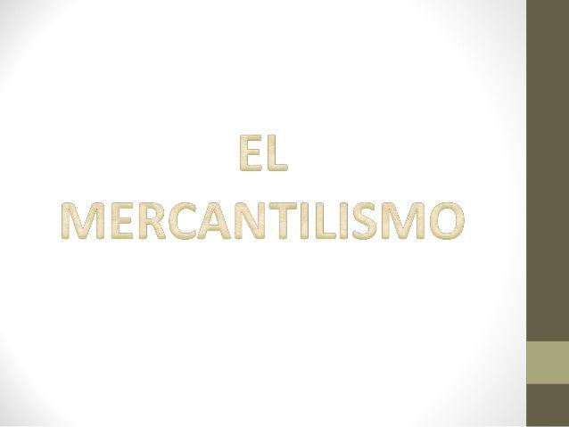 El Mercantilismo: Es una forma de actividad comercial económica que basa su accionar en la practica intensiva del comercio...