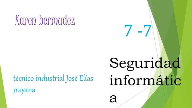 Karen bermudez 7 -7 Seguridad informátic a técnico industrial José Elías puyana