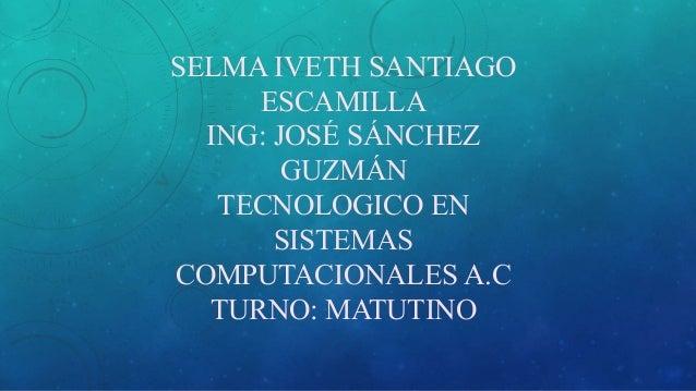 SELMA IVETH SANTIAGO ESCAMILLA ING: JOSÉ SÁNCHEZ GUZMÁN TECNOLOGICO EN SISTEMAS COMPUTACIONALES A.C TURNO: MATUTINO
