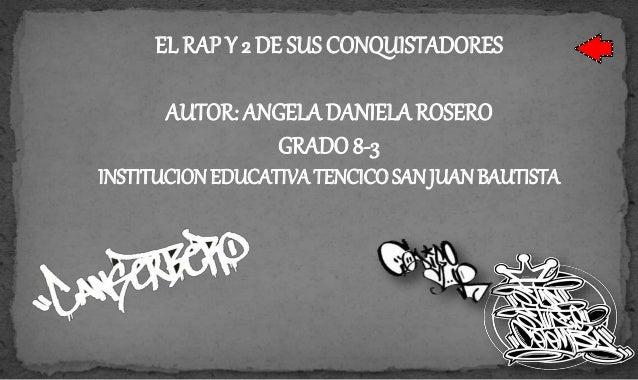 EL RAP Y 2 DE SUS CONQUISTADORES AUTOR: ANGELA DANIELA ROSERO GRADO 8-3 INSTITUCION EDUCATIVA TENCICO SAN JUAN BAUTISTA
