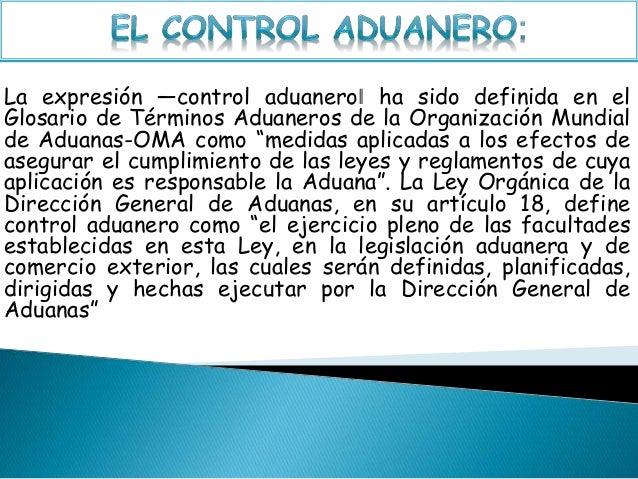La expresión ―control aduanero‖ ha sido definida en el Glosario de Términos Aduaneros de la Organización Mundial de Aduana...