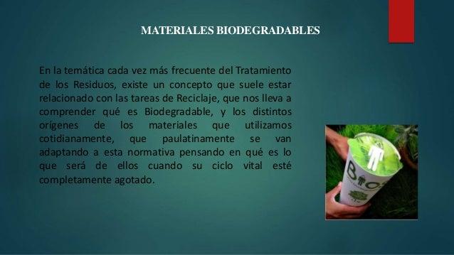 MATERIALES BIODEGRADABLES En la temática cada vez más frecuente del Tratamiento de los Residuos, existe un concepto que su...