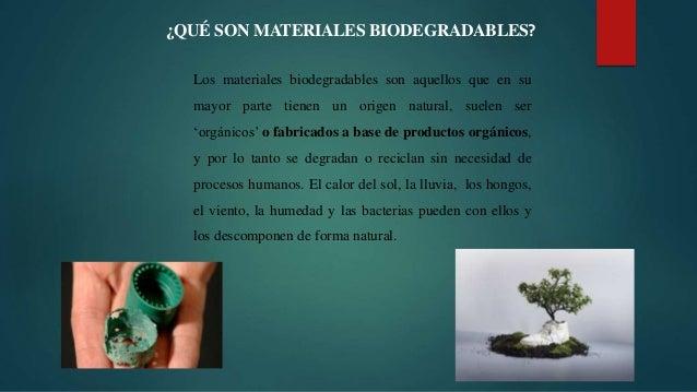 ¿QUÉ SON MATERIALES BIODEGRADABLES? Los materiales biodegradables son aquellos que en su mayor parte tienen un origen natu...