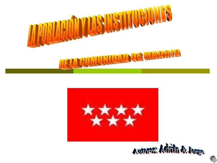 LA POBLACIÓN Y LAS INSTITUCIONES DE LA COMUNIDAD DE MADRID  Autores: Adrián & Jorge