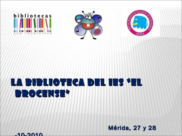 """LA BIBLIOTECA DEL IES """"EL BROCENSE"""" Mérida, 27 y 28 -10-2010"""