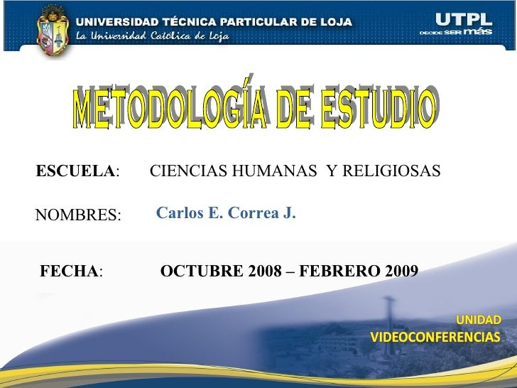 ESCUELA :  CIENCIAS HUMANAS  Y RELIGIOSAS NOMBRES: Carlos E. Correa J. FECHA : OCTUBRE 2008 – FEBRERO 2009 METODOLOGÍA DE ...
