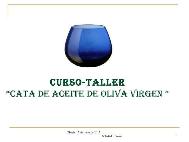 """CURSO-TALLER""""CATA dE ACEITE dE OLIvA vIRgEn """"            Úbeda, 17 de junio de 2012                                       ..."""