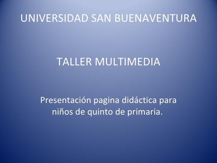 UNIVERSIDAD SAN BUENAVENTURA TALLER MULTIMEDIA Presentación pagina didáctica para niños de quinto de primaria.