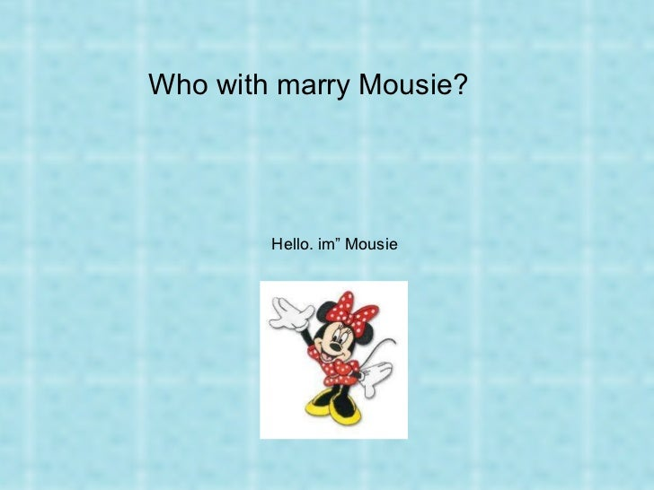 """Who with marry Mousie? Hello. im"""" Mousie"""