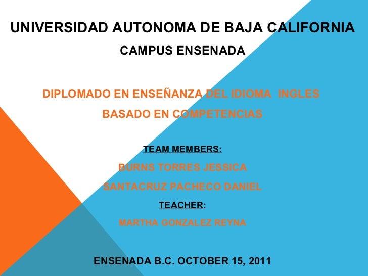 UNIVERSIDAD AUTONOMA DE BAJA CALIFORNIA CAMPUS ENSENADA DIPLOMADO EN ENSEÑANZA DEL IDIOMA  INGLES  BASADO EN COMPETENCIAS ...