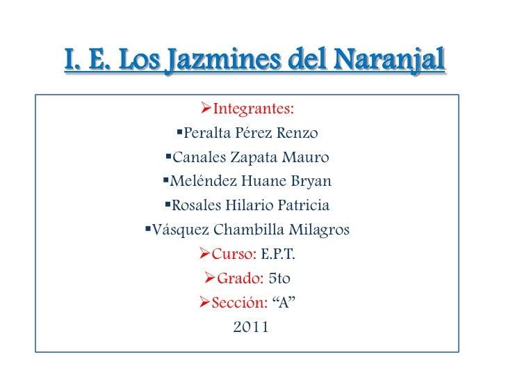 I. E. Los Jazmines del Naranjal             Integrantes:          Peralta Pérez Renzo        Canales Zapata Mauro      ...