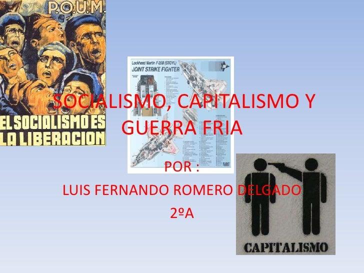 SOCIALISMO, CAPITALISMO Y        GUERRA FRIA              POR : LUIS FERNANDO ROMERO DELGADO               2ºA