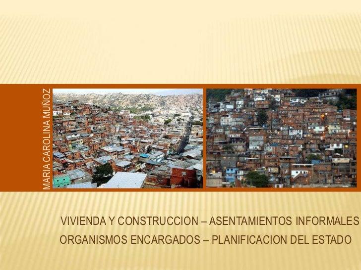 MARIA CAROLINA MUÑOZ <br />VIVIENDA Y CONSTRUCCION – ASENTAMIENTOS INFORMALES <br />ORGANISMOS ENCARGADOS – PLANIFICACION ...