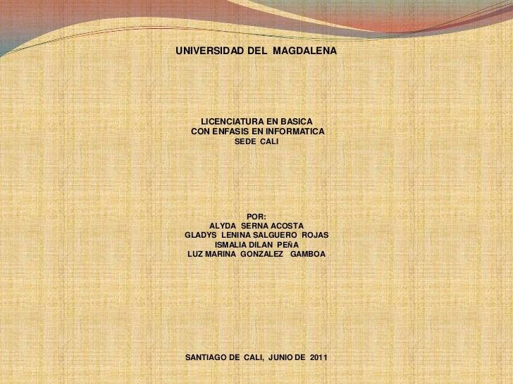 UNIVERSIDAD DEL  MAGDALENA<br />LICENCIATURA EN BASICA  <br /> CON ENFASIS EN INFORMATICA <br />SEDE  CALI<br />POR:<br />...