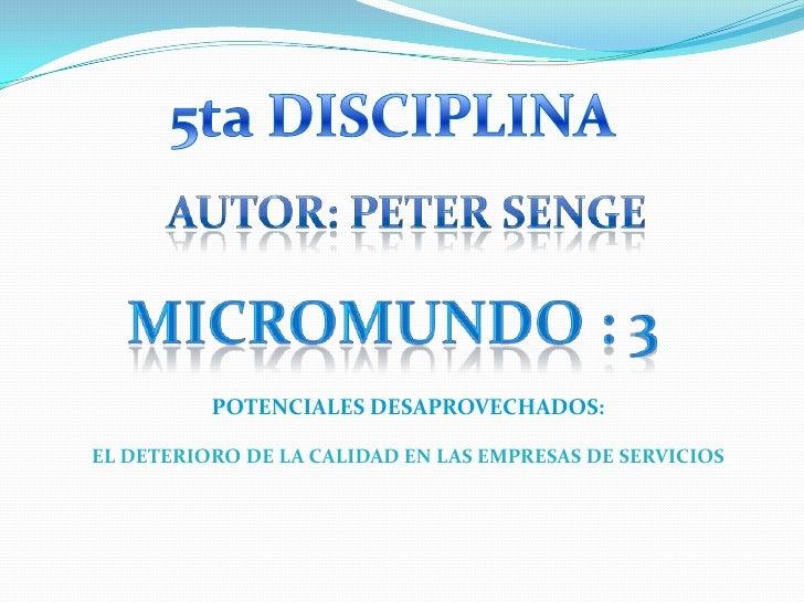 5ta DISCIPLINA<br />Autor: PeTER SENGE<br />Micromundo : 3<br />POTENCIALES DESAPROVECHADOS:<br />EL DETERIORO DE LA CALID...
