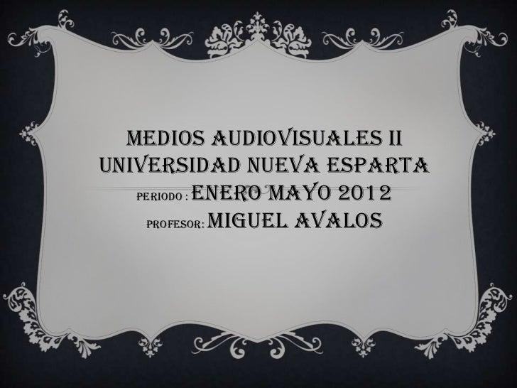 Medios Audiovisuales IIUniversidad Nueva Esparta   Periodo : Enero Mayo 2012    Profesor: Miguel Avalos