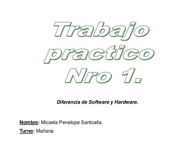 Nombre: Micaela Penelope Santoalla. Turno: Mañana Diferencia de Software y Hardware.
