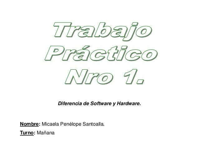 Nombre: Micaela Penélope Santoalla. Turno: Mañana Diferencia de Software y Hardware.