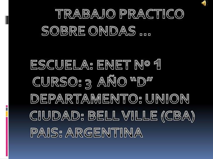 """TRABAJO PRACTICO      <br />      SOBRE ONDAS …<br />  ESCUELA: ENET Nº 1<br />   CURSO: 3  AÑO """"D""""<br />  DEPARTAMENTO: U..."""