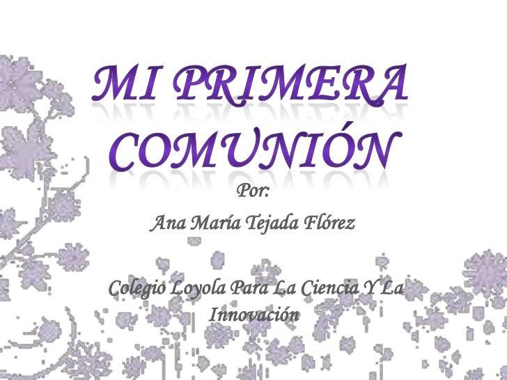 Mi Primera Comunión <br />Por:<br />Ana María Tejada Flórez<br /> Colegio Loyola Para La Ciencia Y La Innovación<br />