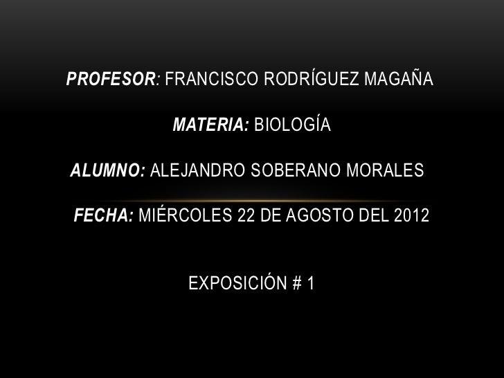 PROFESOR: FRANCISCO RODRÍGUEZ MAGAÑA          MATERIA: BIOLOGÍAALUMNO: ALEJANDRO SOBERANO MORALESFECHA: MIÉRCOLES 22 DE AG...