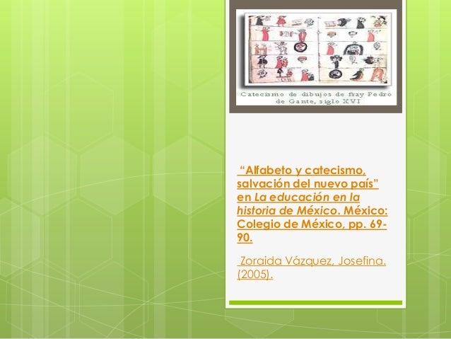 """""""Alfabeto y catecismo,salvación del nuevo país""""en La educación en lahistoria de México. México:Colegio de México, pp. 69-9..."""