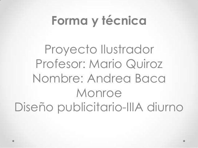 Forma y técnica Proyecto Ilustrador Profesor: Mario Quiroz Nombre: Andrea Baca Monroe Diseño publicitario-IIIA diurno