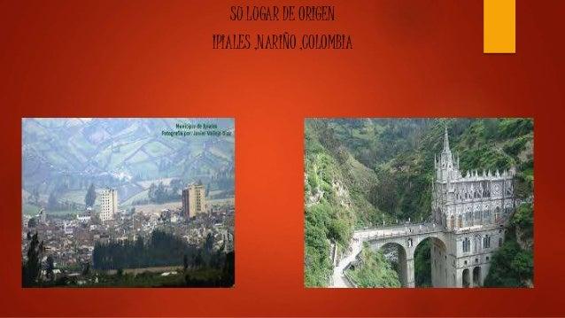 SU LUGAR DE ORIGEN IPIALES ,NARIÑO ,COLOMBIA