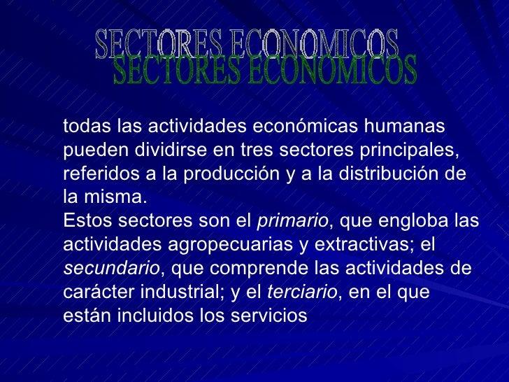 todas las actividades económicas humanas pueden dividirse en tres sectores principales, referidos a la producción y a la d...