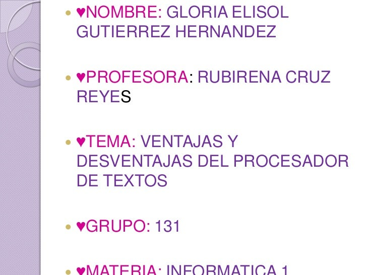    ♥NOMBRE: GLORIA ELISOL    GUTIERREZ HERNANDEZ   ♥PROFESORA: RUBIRENA CRUZ    REYES   ♥TEMA: VENTAJAS Y    DESVENTAJA...