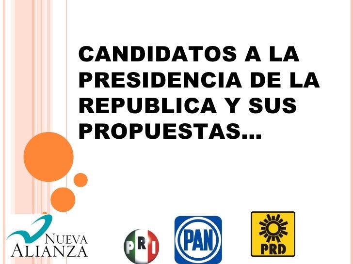 CANDIDATOS A LAPRESIDENCIA DE LAREPUBLICA Y SUSPROPUESTAS…