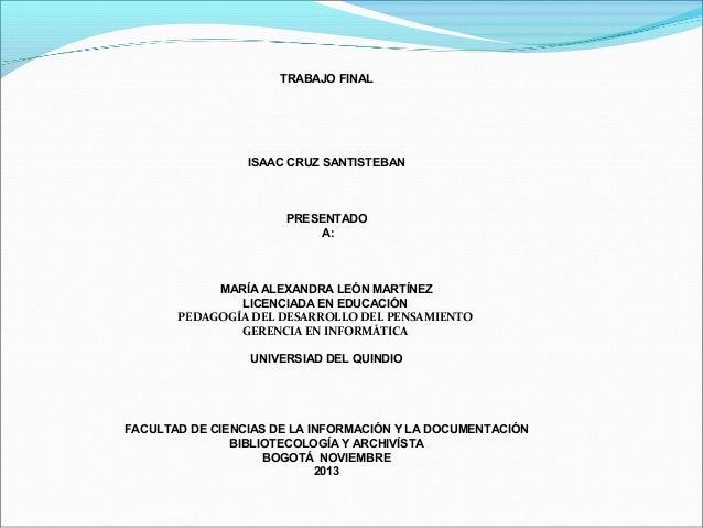 TRABAJO FINAL  ISAAC CRUZ SANTISTEBAN  PRESENTADO A:  MARÍA ALEXANDRA LEÓN MARTÍNEZ LICENCIADA EN EDUCACIÓN PEDAGOGÍA DEL ...