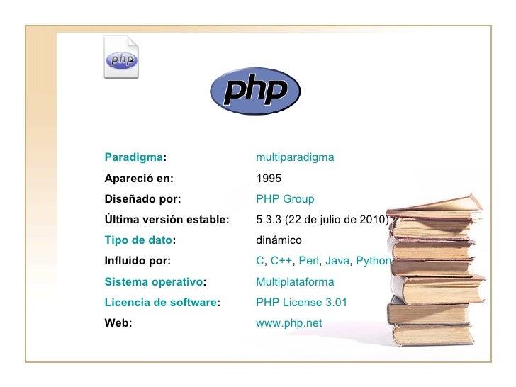 PHP   www.php.net Web: PHP  License  3.01 Licencia de software : Multiplataforma Sistema operativo : C ,  C++ ,  Perl ,  J...