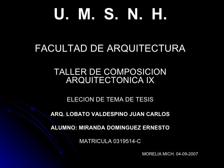 U.  M.  S.  N.  H. FACULTAD DE ARQUITECTURA TALLER DE COMPOSICION ARQUITECTONICA IX ELECION DE TEMA DE TESIS ARQ. LOBATO V...