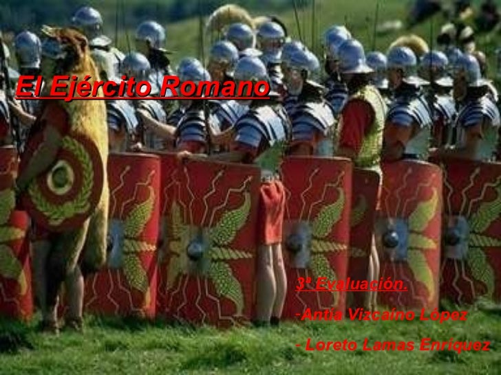 El Ejército Romano <ul><li>3ª Evaluación. </li></ul><ul><li>Antía Vizcaíno López </li></ul><ul><li>Loreto Lamas Enríquez  ...