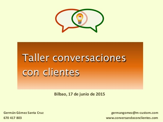 Taller conversaciones con clientes Bilbao, 17 de junio de 2015 germangomez@m-custom.com www.conversandoconclientes.com Ger...