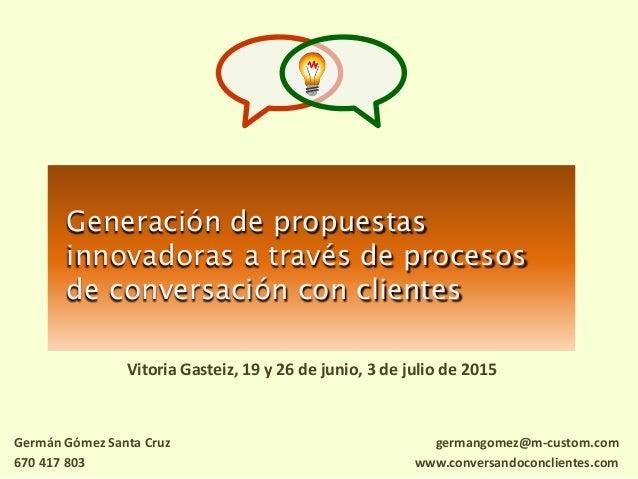 Generación de propuestas innovadoras a través de procesos de conversación con clientes Vitoria Gasteiz, 19 y 26 de junio, ...