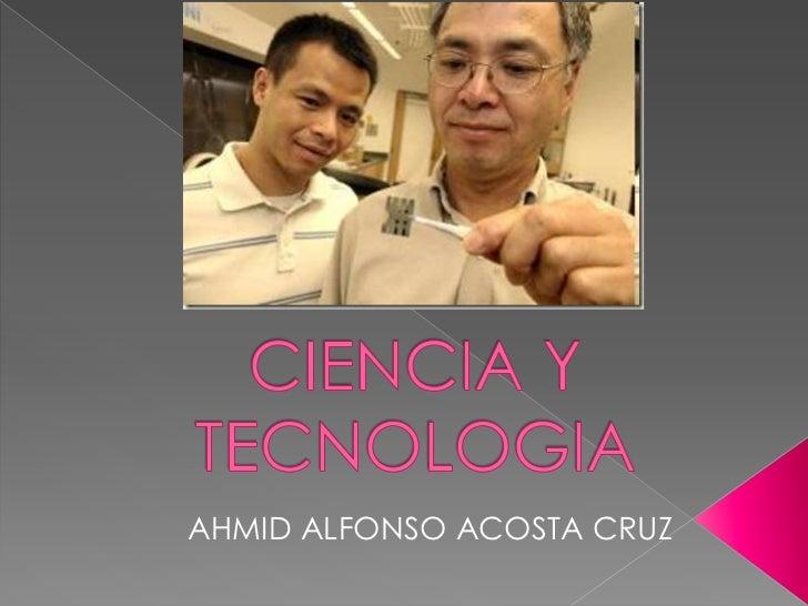 CIENCIA Y TECNOLOGIA<br />AHMID ALFONSO ACOSTA CRUZ<br />