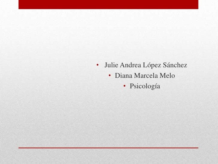 • Julie Andrea López Sánchez   • Diana Marcela Melo         • Psicología