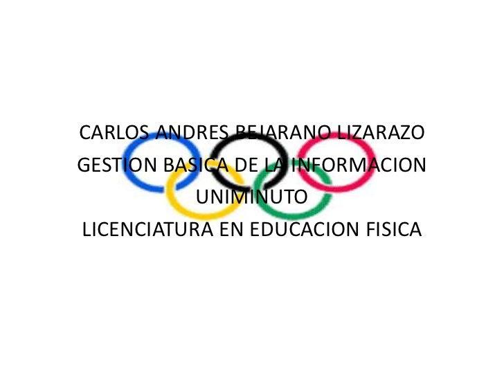 CARLOS ANDRES BEJARANO LIZARAZO <br />GESTION BASICA DE LA INFORMACION <br />UNIMINUTO <br />LICENCIATURA EN EDUCACION FIS...
