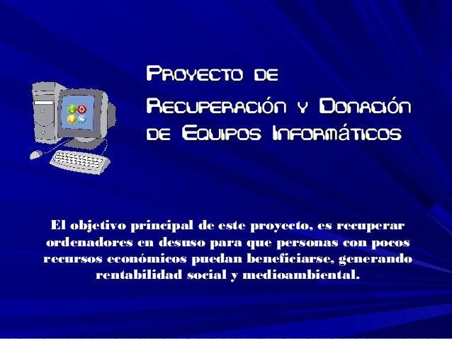 Proyecto deProyecto de Recuperaci n y Donaci nó óRecuperaci n y Donaci nó ó de Equipos Inform ticosáde Equipos Inform tico...