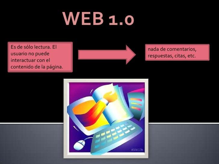 WEB 1.0Es de sólo lectura. El          nada de comentarios,usuario no puede                respuestas, citas, etc.interact...