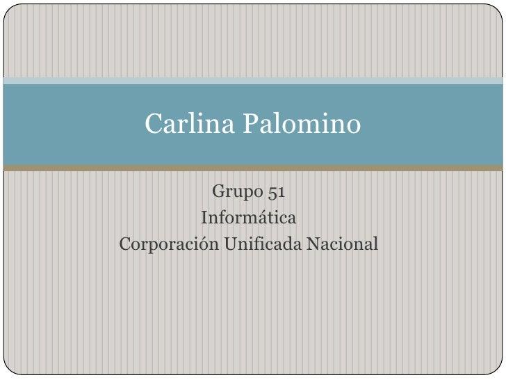 Grupo 51<br />Informática<br />Corporación Unificada Nacional <br />Carlina Palomino<br />