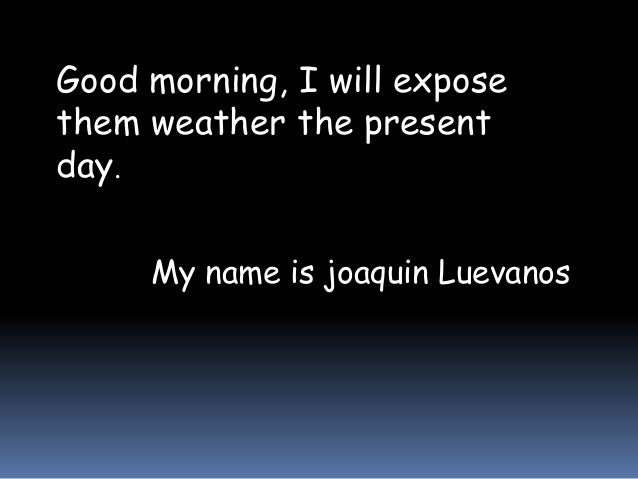 Good morning, I will expose them weather the present day. My name is joaquin Luevanos