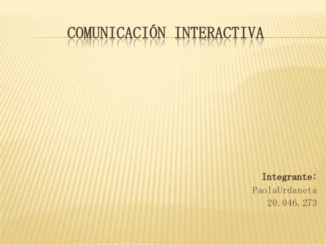 COMUNICACIÓN INTERACTIVA  Integrante: PaolaUrdaneta 20.046.273