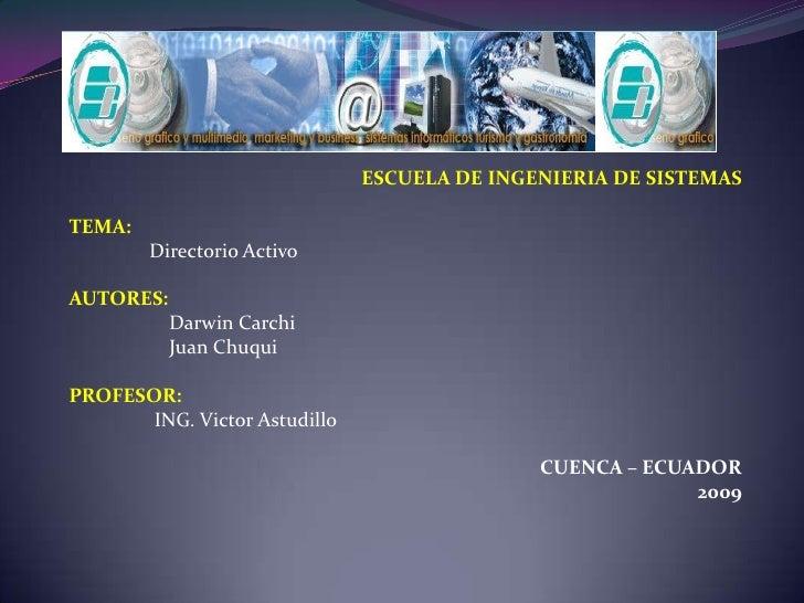 ESCUELA DE INGENIERIA DE SISTEMAS<br /><br />TEMA:<br />Directorio Activo<br />AUTORES:<br />Darwin Carchi<br />    Jua...