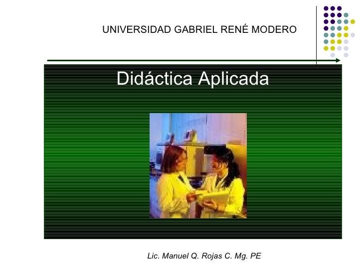 UNIVERSIDAD GABRIEL RENÉ MODERO Didáctica Aplicada Lic. Manuel Q. Rojas C. Mg. PE