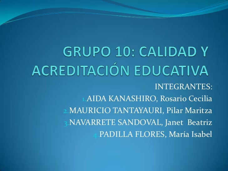 GRUPO 10: CALIDAD Y  ACREDITACIÓN EDUCATIVA<br />INTEGRANTES:<br />AIDA KANASHIRO, Rosario Cecilia<br />MAURICIO TANTAYAUR...