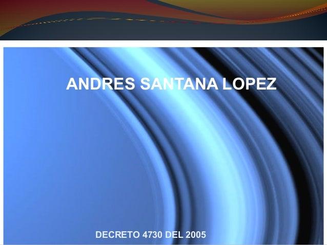 ANDRES SANTANA LOPEZDECRETO 4730 DEL 2005