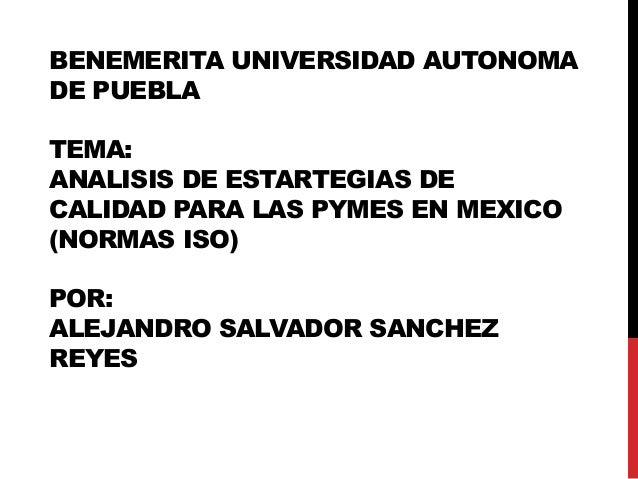 BENEMERITA UNIVERSIDAD AUTONOMADE PUEBLATEMA:ANALISIS DE ESTARTEGIAS DECALIDAD PARA LAS PYMES EN MEXICO(NORMAS ISO)POR:ALE...